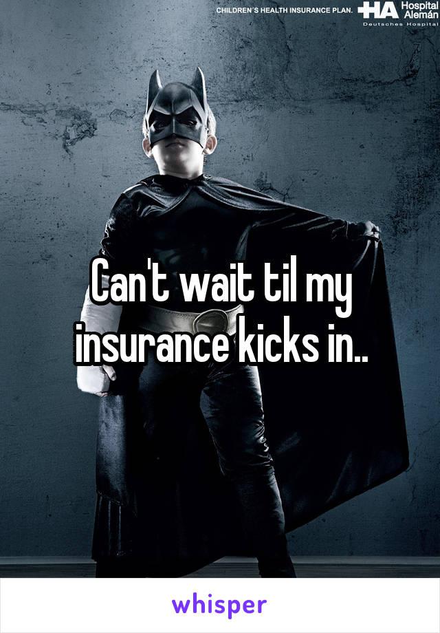 Can't wait til my insurance kicks in..