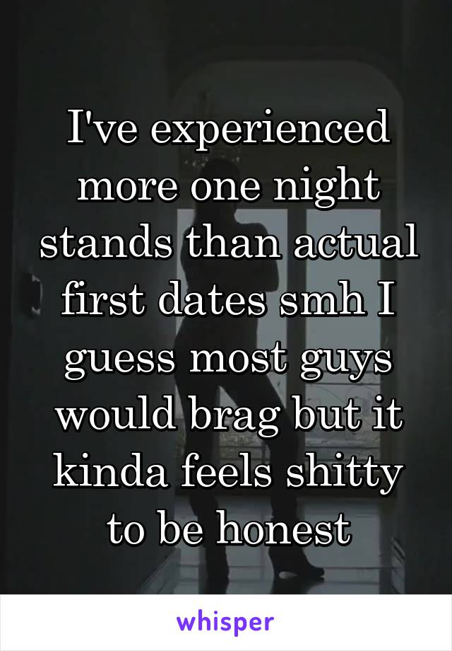 I've experienced more one night stands than actual first dates smh I guess most guys would brag but it kinda feels shitty to be honest
