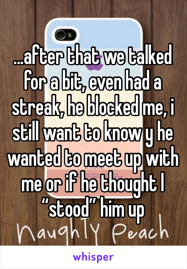 """...after that we talked for a bit, even had a streak, he blocked me, i still want to know y he wanted to meet up with me or if he thought I """"stood"""" him up"""