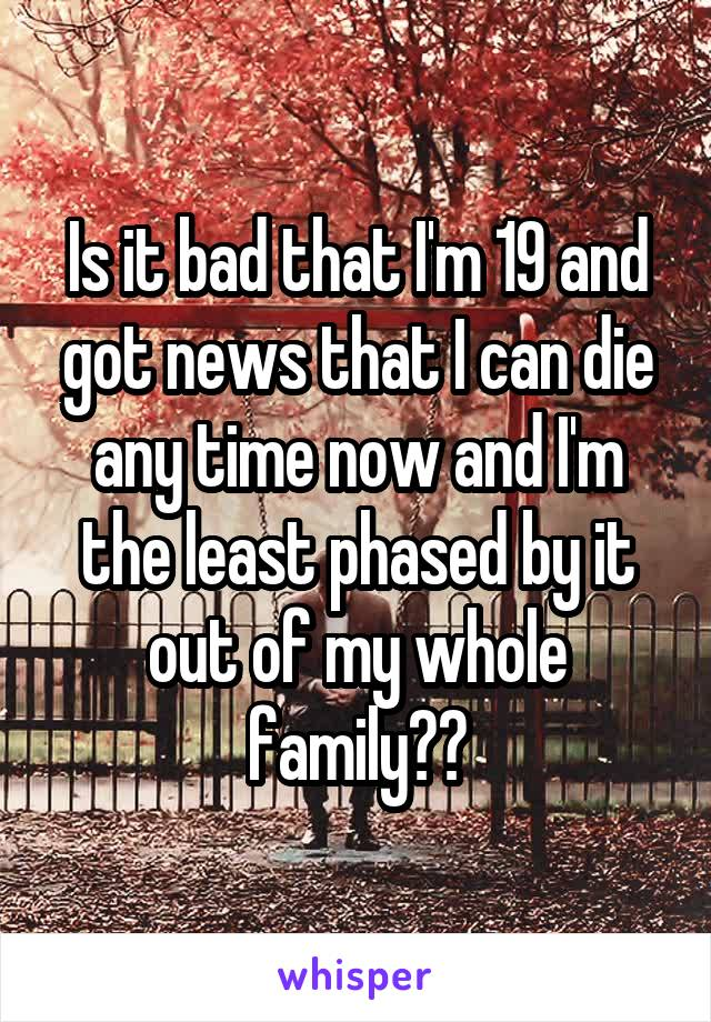 Is it bad that I'm 19 and got news that I can die any time now and I'm the least phased by it out of my whole family??