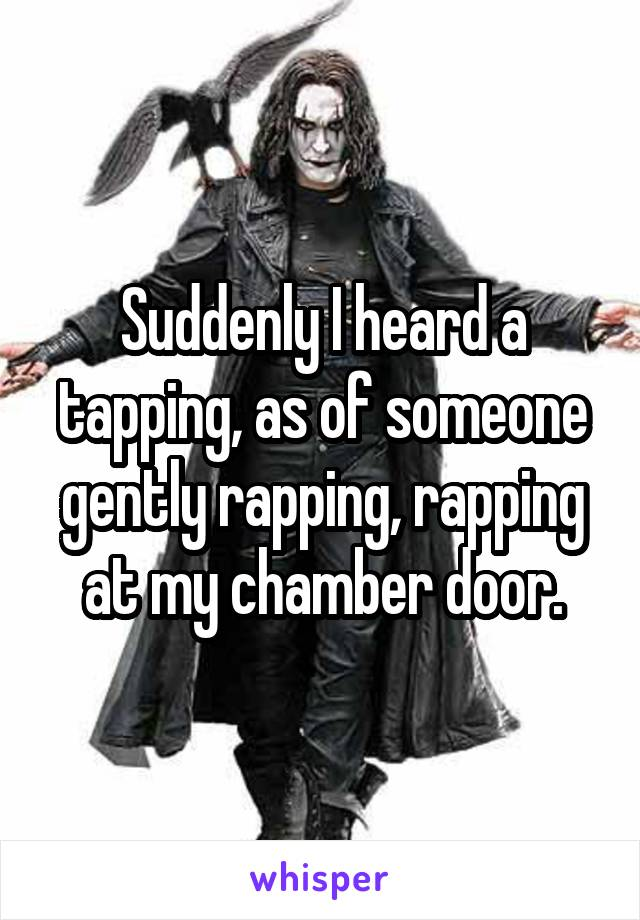 Suddenly I heard a tapping, as of someone gently rapping, rapping at my chamber door.