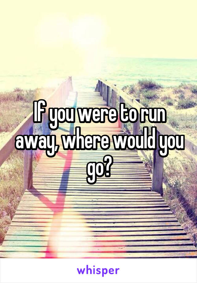 If you were to run away, where would you go?