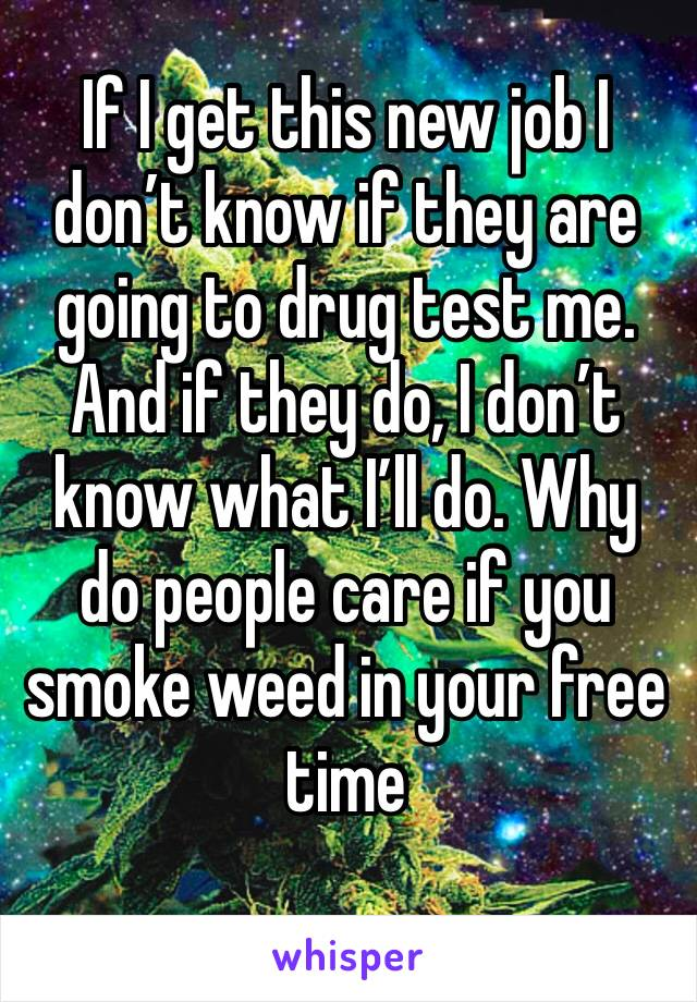 If I get this new job I don't know if they are going to drug test me. And if they do, I don't know what I'll do. Why do people care if you smoke weed in your free time
