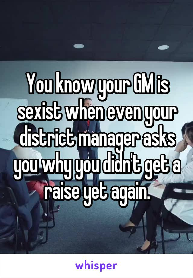 You know your GM is sexist when even your district manager asks you why you didn't get a raise yet again.