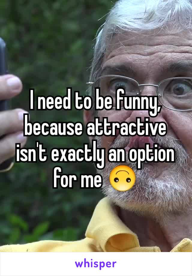 I need to be funny, because attractive isn't exactly an option for me 🙃