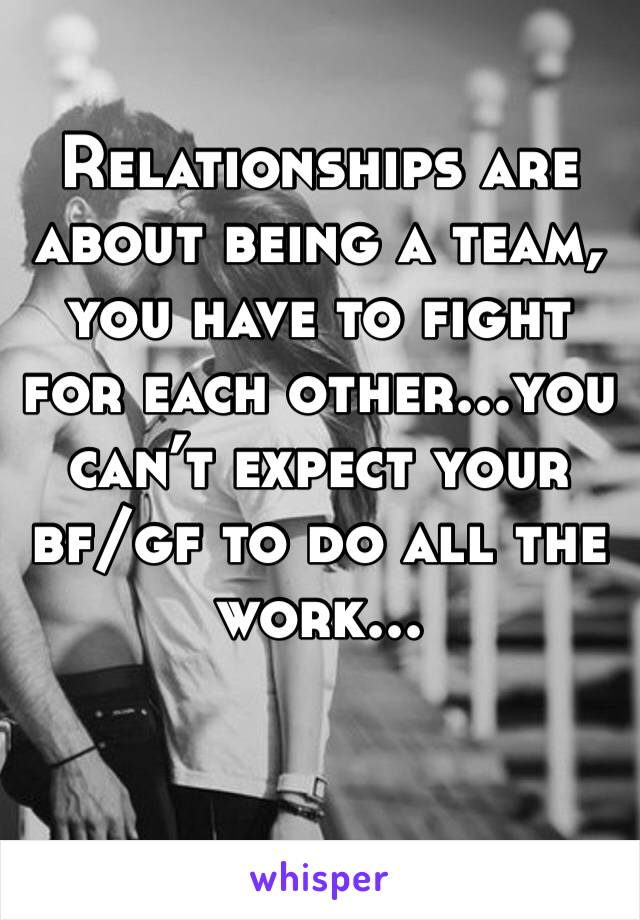 Relationships are about being a team, you have to fight for each other...you can't expect your bf/gf to do all the work...