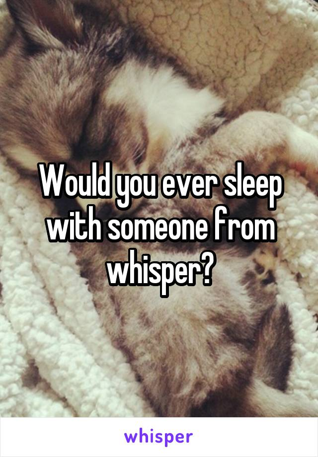 Would you ever sleep with someone from whisper?
