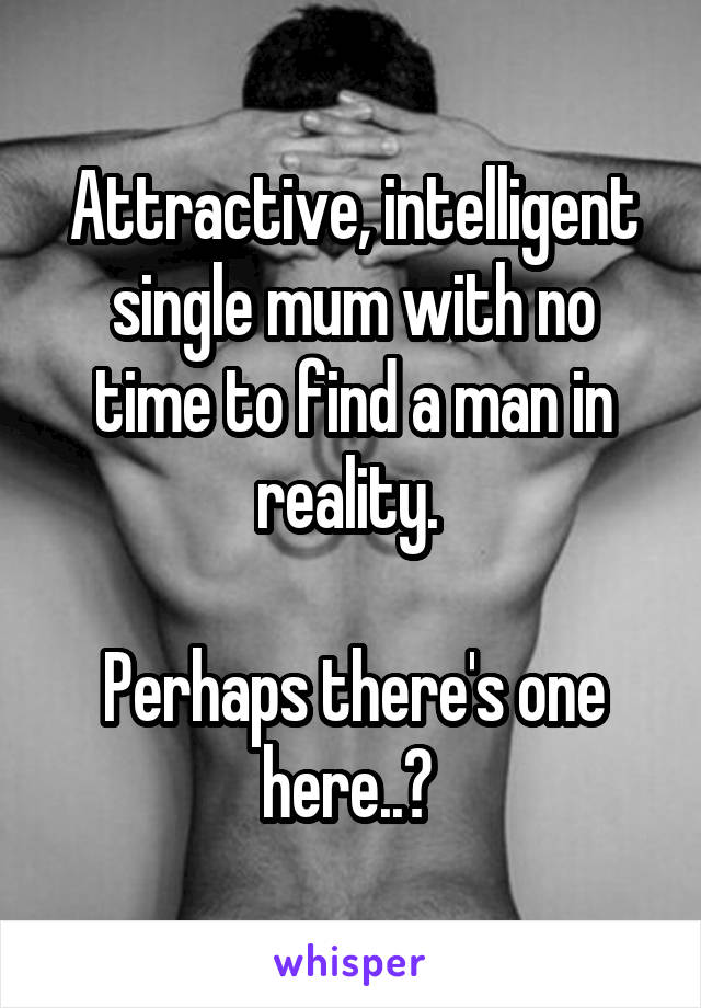 Attractive, intelligent single mum with no time to find a man in reality.   Perhaps there's one here..?