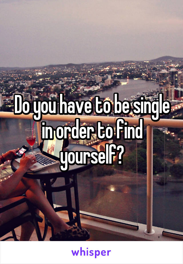 Do you have to be single in order to find yourself?