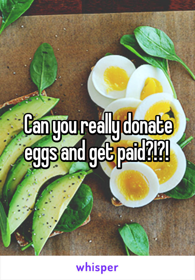 Can you really donate eggs and get paid?!?!