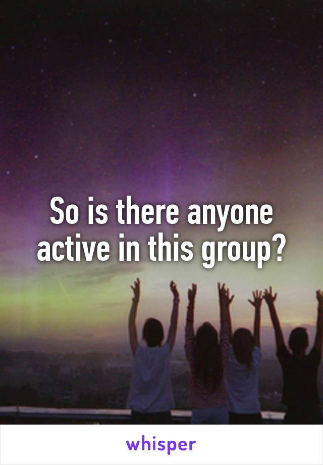 So is there anyone active in this group?