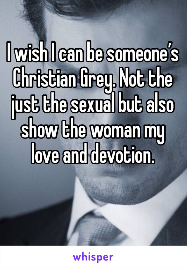 I wish I can be someone's Christian Grey. Not the just the sexual but also show the woman my love and devotion.