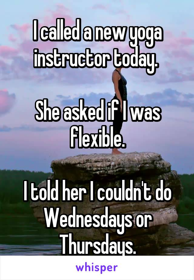 I called a new yoga instructor today.   She asked if I was flexible.  I told her I couldn't do Wednesdays or Thursdays.