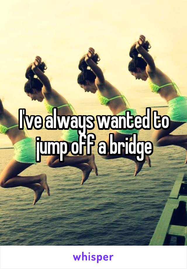 I've always wanted to jump off a bridge