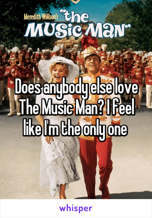 Does anybody else love The Music Man? I feel like I'm the only one