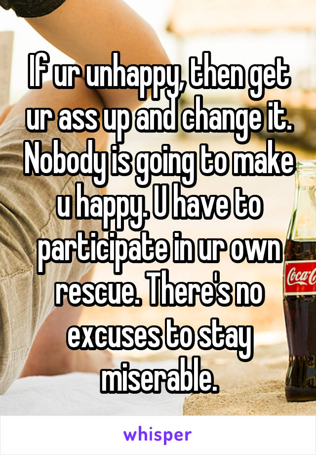 If ur unhappy, then get ur ass up and change it. Nobody is going to make u happy. U have to participate in ur own rescue. There's no excuses to stay miserable.