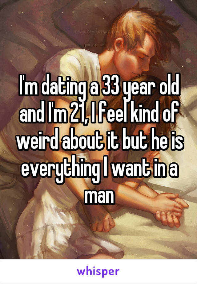 I'm dating a 33 year old and I'm 21, I feel kind of weird about it but he is everything I want in a man