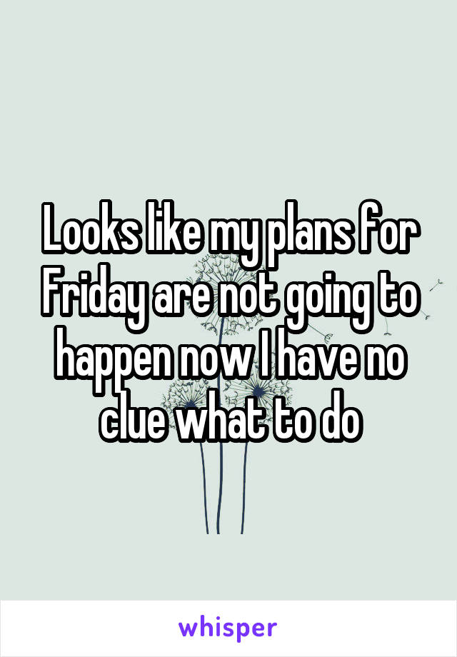 Looks like my plans for Friday are not going to happen now I have no clue what to do