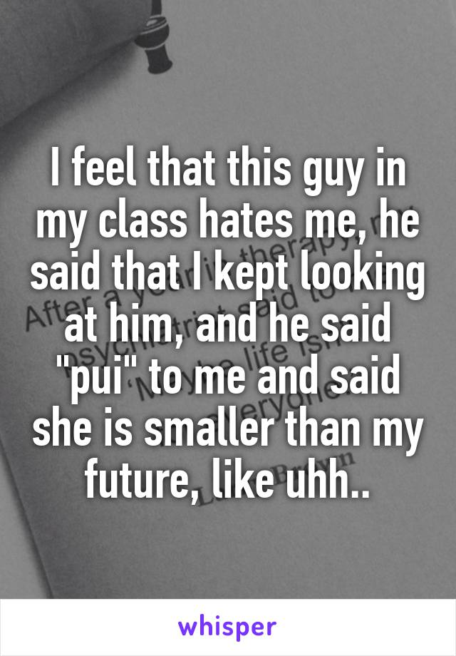"""I feel that this guy in my class hates me, he said that I kept looking at him, and he said """"pui"""" to me and said she is smaller than my future, like uhh.."""