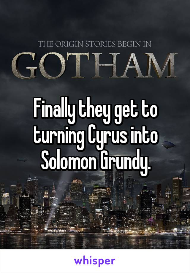 Finally they get to turning Cyrus into Solomon Grundy.