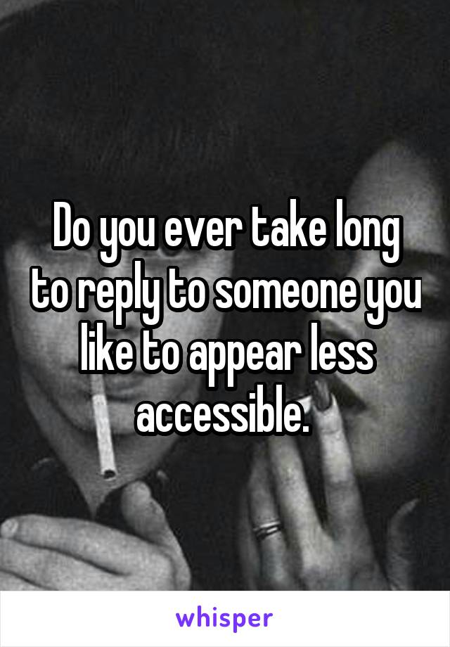 Do you ever take long to reply to someone you like to appear less accessible.
