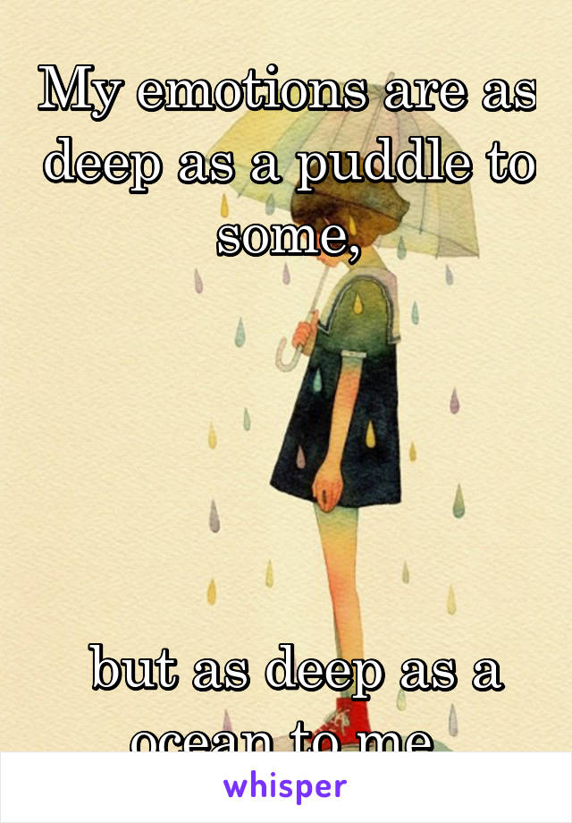 My emotions are as deep as a puddle to some,       but as deep as a ocean to me.