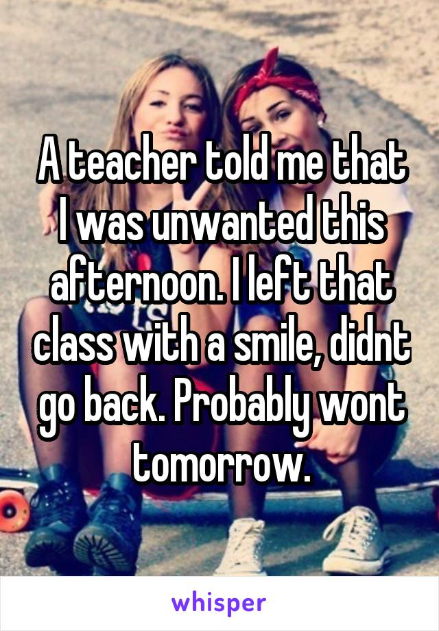 A teacher told me that I was unwanted this afternoon. I left that class with a smile, didnt go back. Probably wont tomorrow.