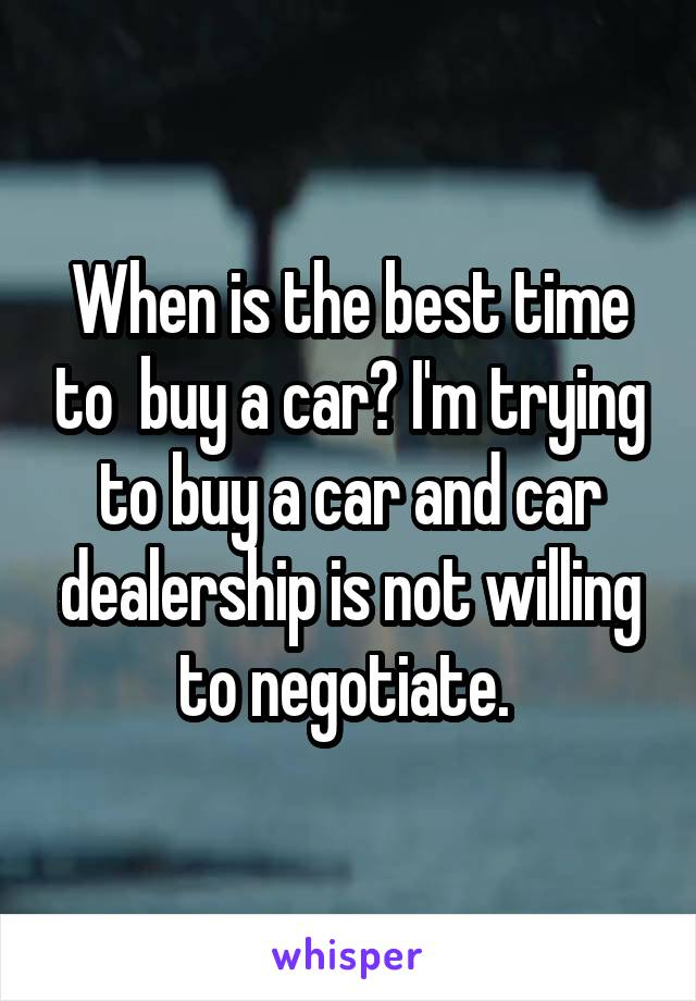When is the best time to  buy a car? I'm trying to buy a car and car dealership is not willing to negotiate.