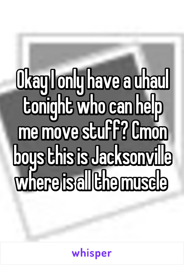 Okay I only have a uhaul tonight who can help me move stuff? Cmon boys this is Jacksonville where is all the muscle