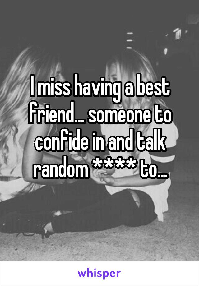 I miss having a best friend... someone to confide in and talk random **** to...