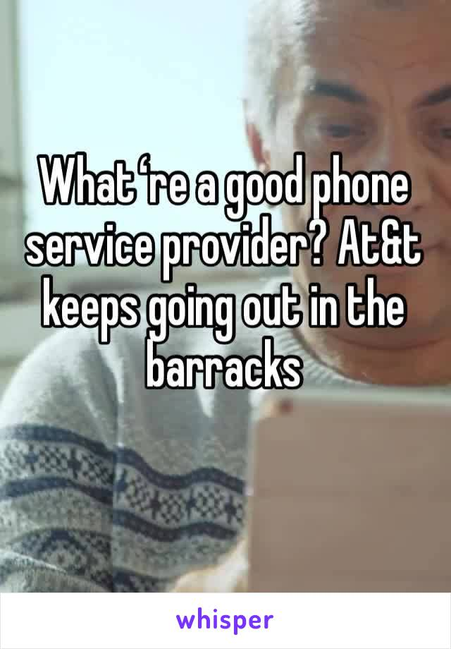 Whatʻre a good phone service provider? At&t keeps going out in the barracks