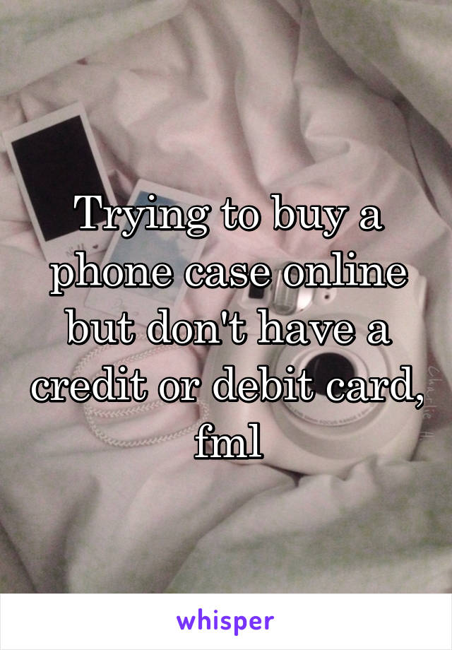 Trying to buy a phone case online but don't have a credit or debit card, fml