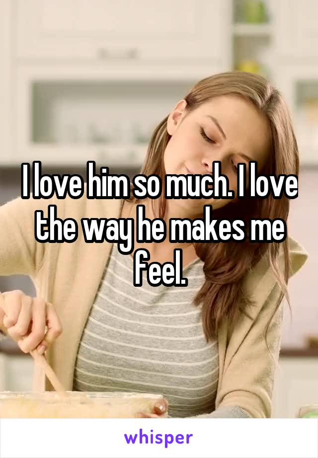I love him so much. I love the way he makes me feel.