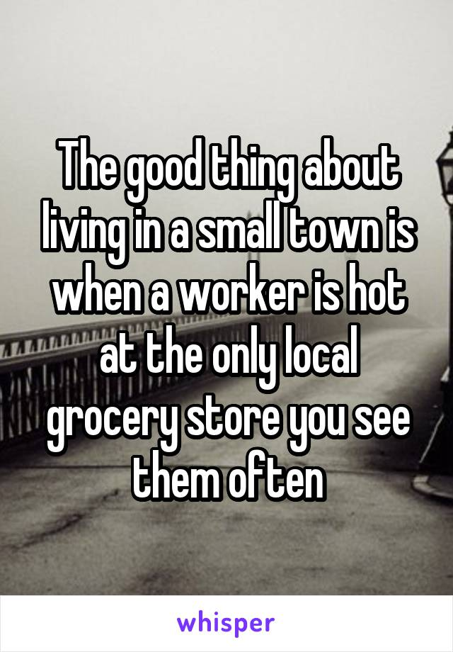 The good thing about living in a small town is when a worker is hot at the only local grocery store you see them often