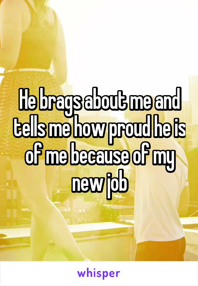 He brags about me and tells me how proud he is of me because of my new job