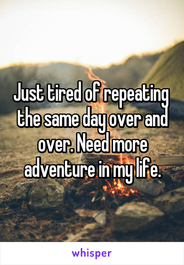 Just tired of repeating  the same day over and over. Need more adventure in my life.