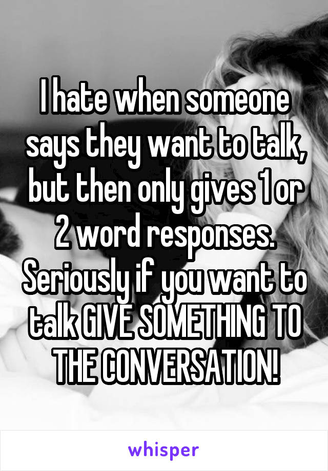 I hate when someone says they want to talk, but then only gives 1 or 2 word responses. Seriously if you want to talk GIVE SOMETHING TO THE CONVERSATION!