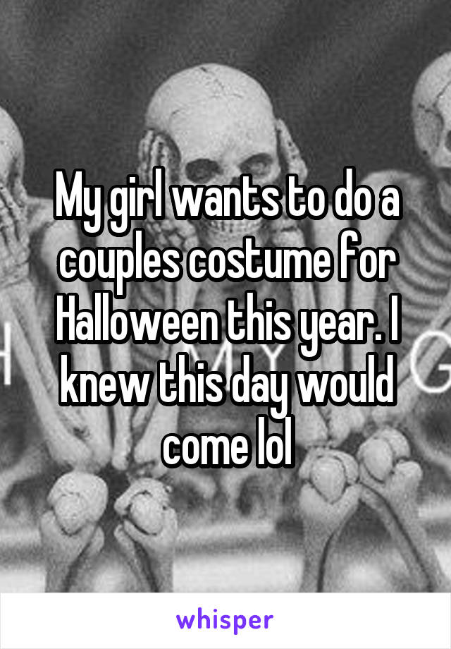 My girl wants to do a couples costume for Halloween this year. I knew this day would come lol