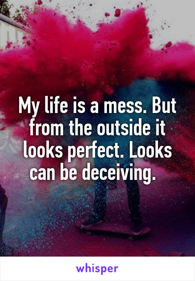 My life is a mess. But from the outside it looks perfect. Looks can be deceiving.