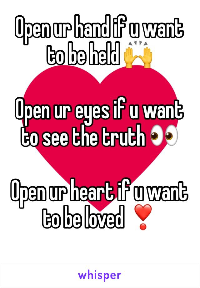 Open ur hand if u want to be held 🙌  Open ur eyes if u want to see the truth 👀  Open ur heart if u want to be loved ❣️