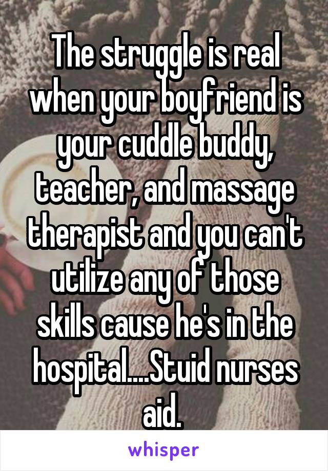The struggle is real when your boyfriend is your cuddle buddy, teacher, and massage therapist and you can't utilize any of those skills cause he's in the hospital....Stuid nurses aid.