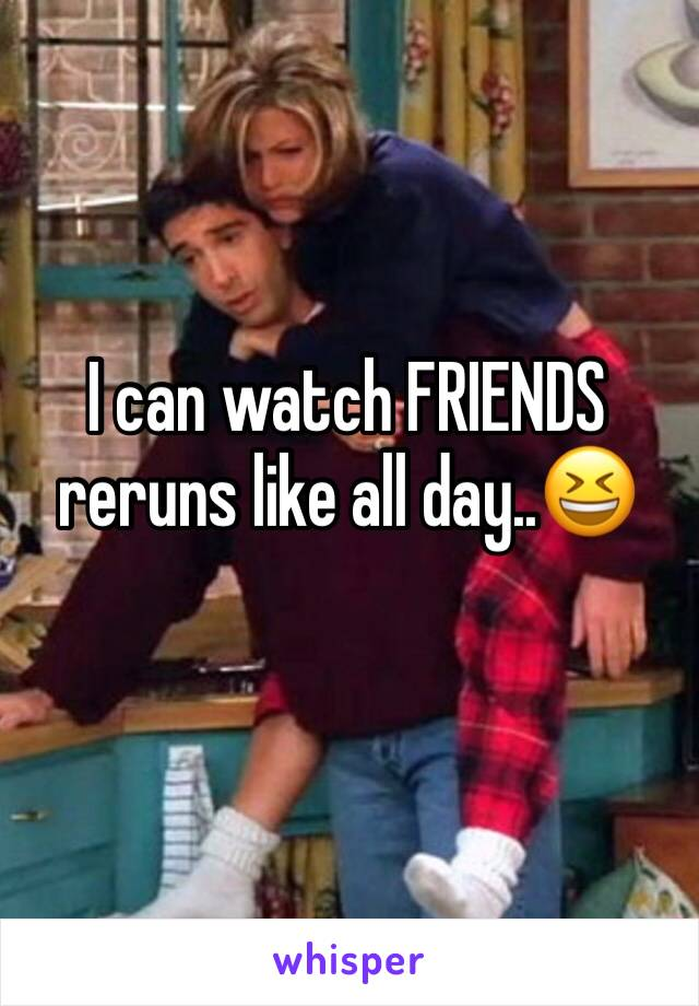 I can watch FRIENDS reruns like all day..😆