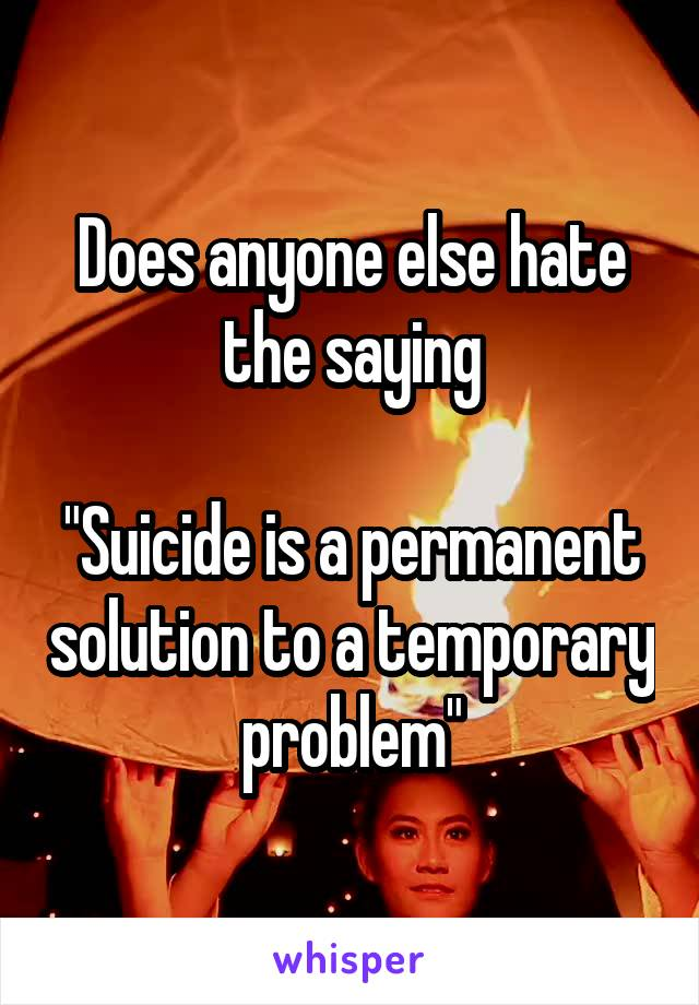 "Does anyone else hate the saying  ""Suicide is a permanent solution to a temporary problem"""