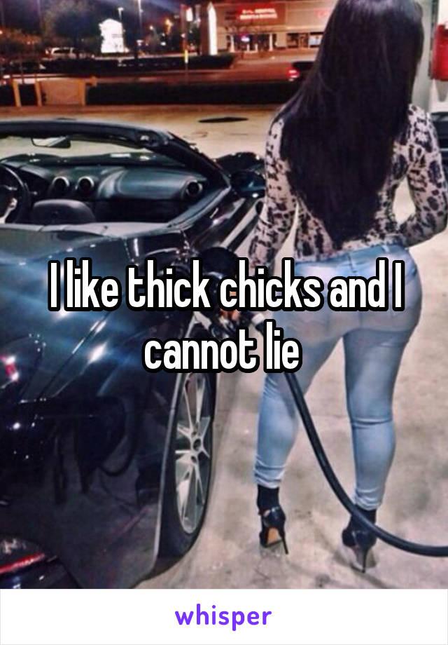 I like thick chicks and I cannot lie