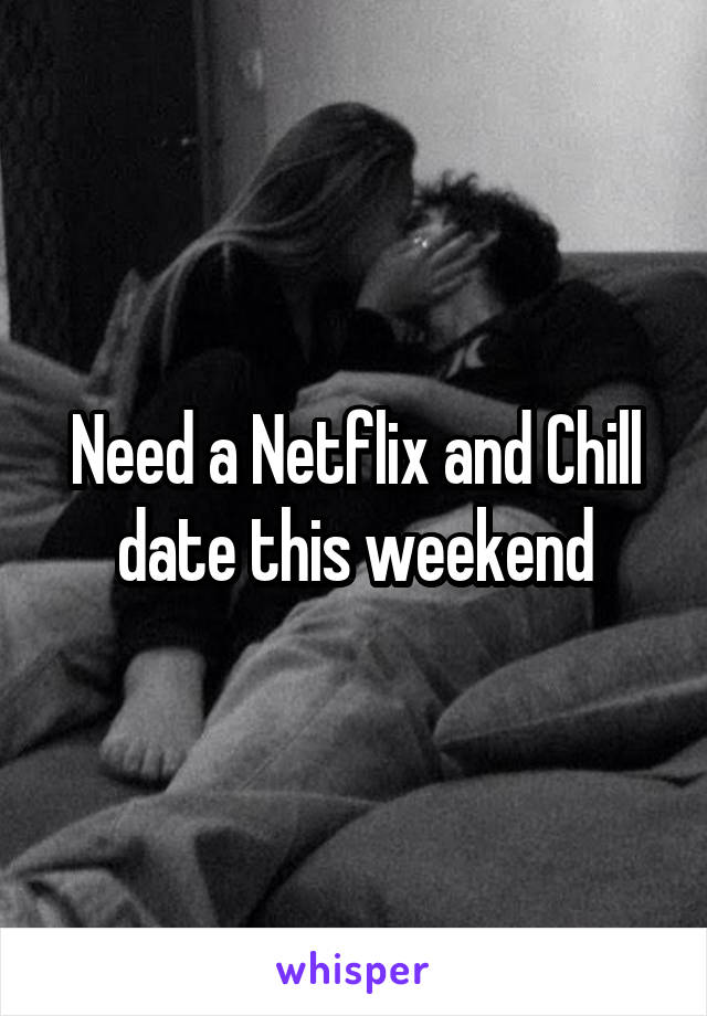 Need a Netflix and Chill date this weekend