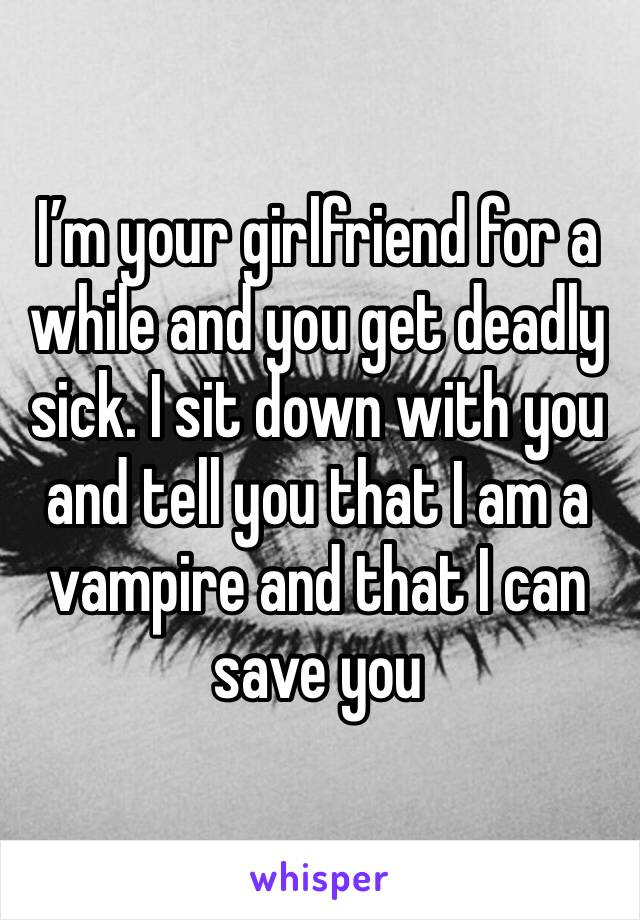 I'm your girlfriend for a while and you get deadly sick. I sit down with you and tell you that I am a vampire and that I can save you
