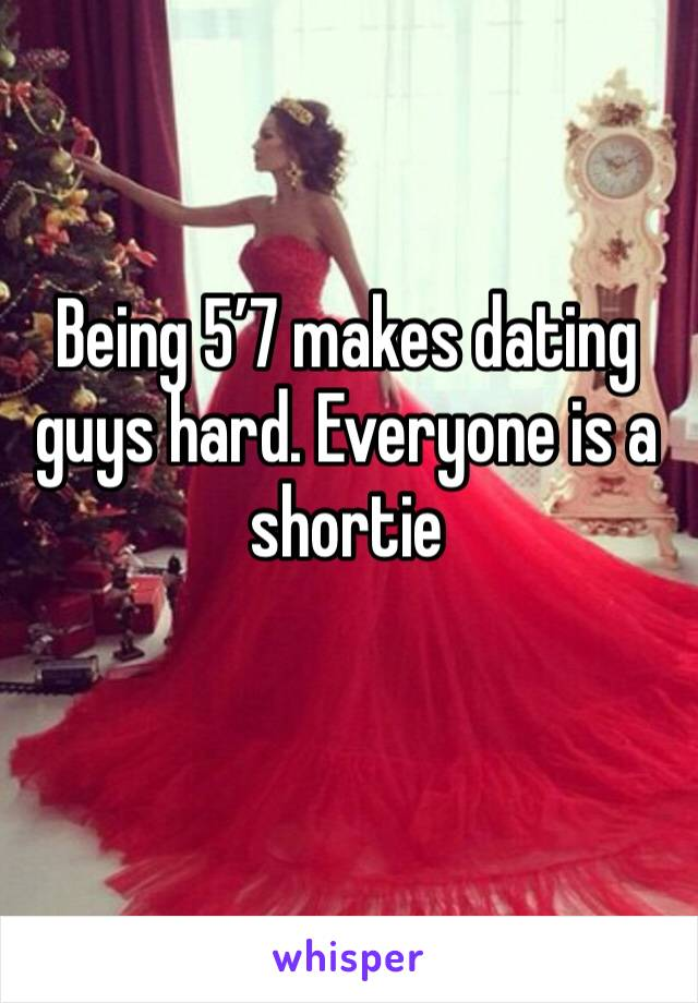 Being 5'7 makes dating guys hard. Everyone is a shortie