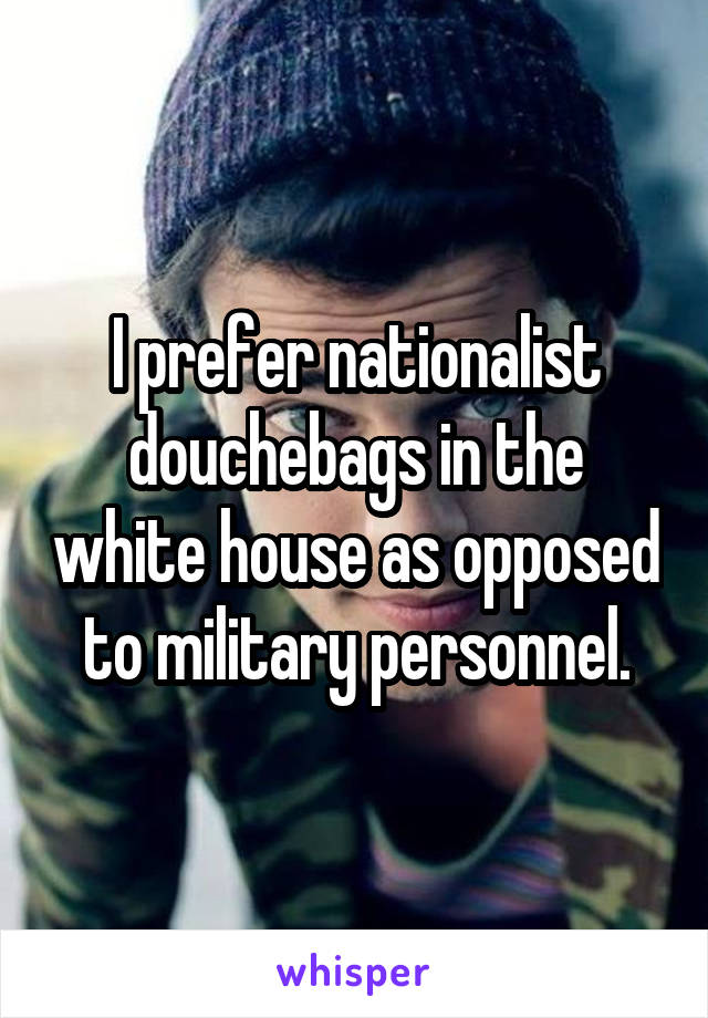 I prefer nationalist douchebags in the white house as opposed to military personnel.
