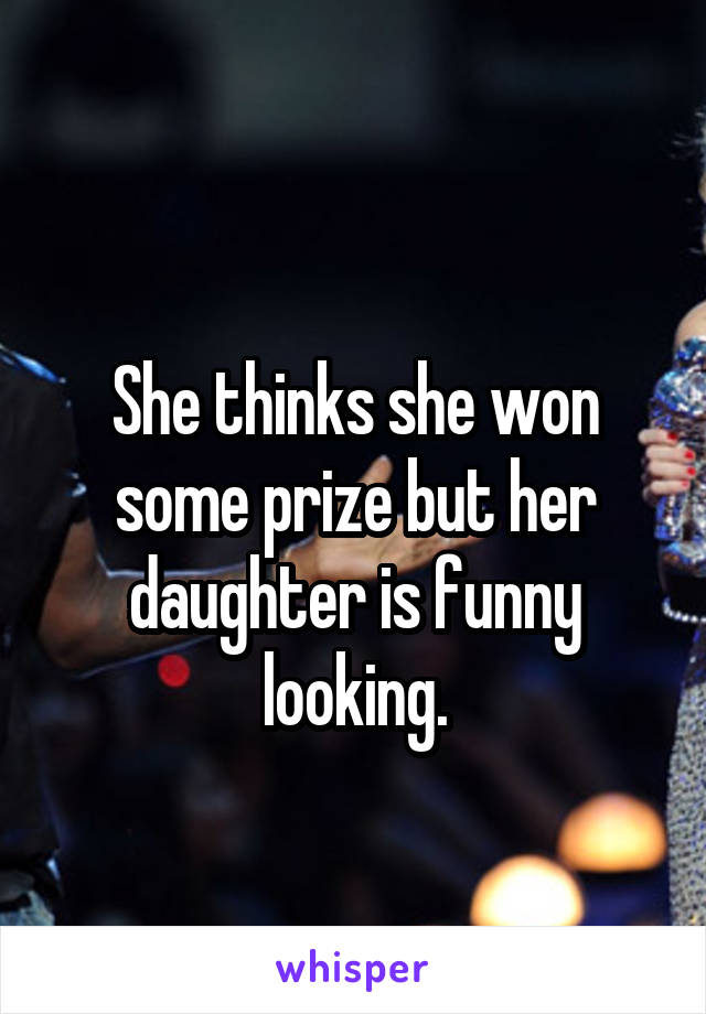 She thinks she won some prize but her daughter is funny looking.