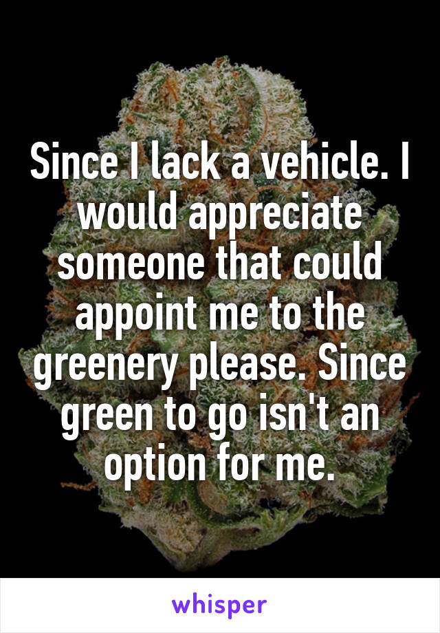 Since I lack a vehicle. I would appreciate someone that could appoint me to the greenery please. Since green to go isn't an option for me.